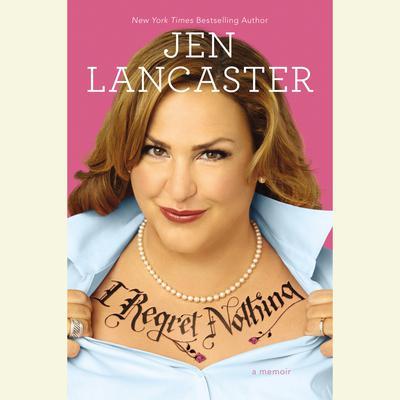 I Regret Nothing: A Memoir Audiobook, by Jen Lancaster