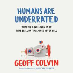 Humans Are Underrated: What High Achievers Know that Brilliant Machines Never Will Audiobook, by Geoff Colvin