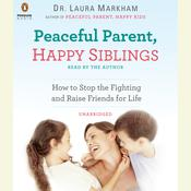 Peaceful Parent, Happy Siblings: How to Stop the Fighting and Raise Friends for Life Audiobook, by Laura Markham