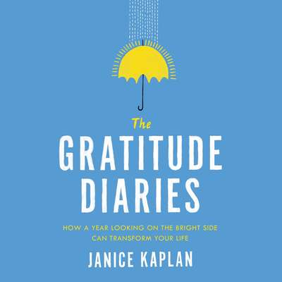The Gratitude Diaries: How a Year Looking on the Bright Side Can Transform Your Life Audiobook, by Janice Kaplan
