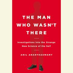 The Man Who Wasnt There: Investigations into the Strange New Science of the Self Audiobook, by Anil Ananthaswamy
