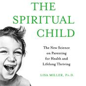 The Spiritual Child: The New Science on Parenting for Health and Lifelong Thriving Audiobook, by Lisa Miller