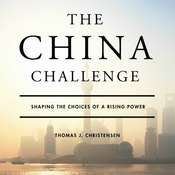 The China Challenge: Shaping the Choices of a Rising Power Audiobook, by Thomas J. Christensen
