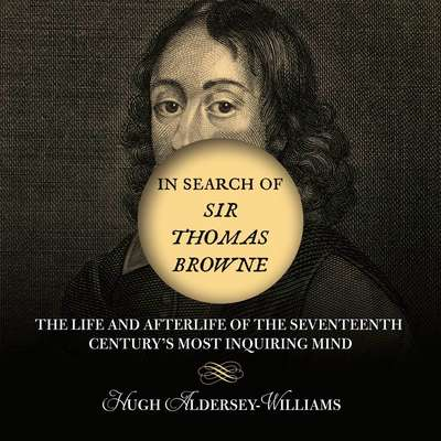 In Search of Sir Thomas Browne: The Life and Afterlife of the Seventeenth Centurys Most Inquiring Mind Audiobook, by Hugh Aldersey-Williams