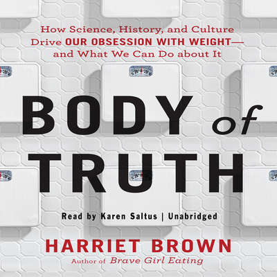 Body of Truth: How Science, History, and Culture Drive Our Obsession with Weight--and What We Can Do about It Audiobook, by Harriet Brown