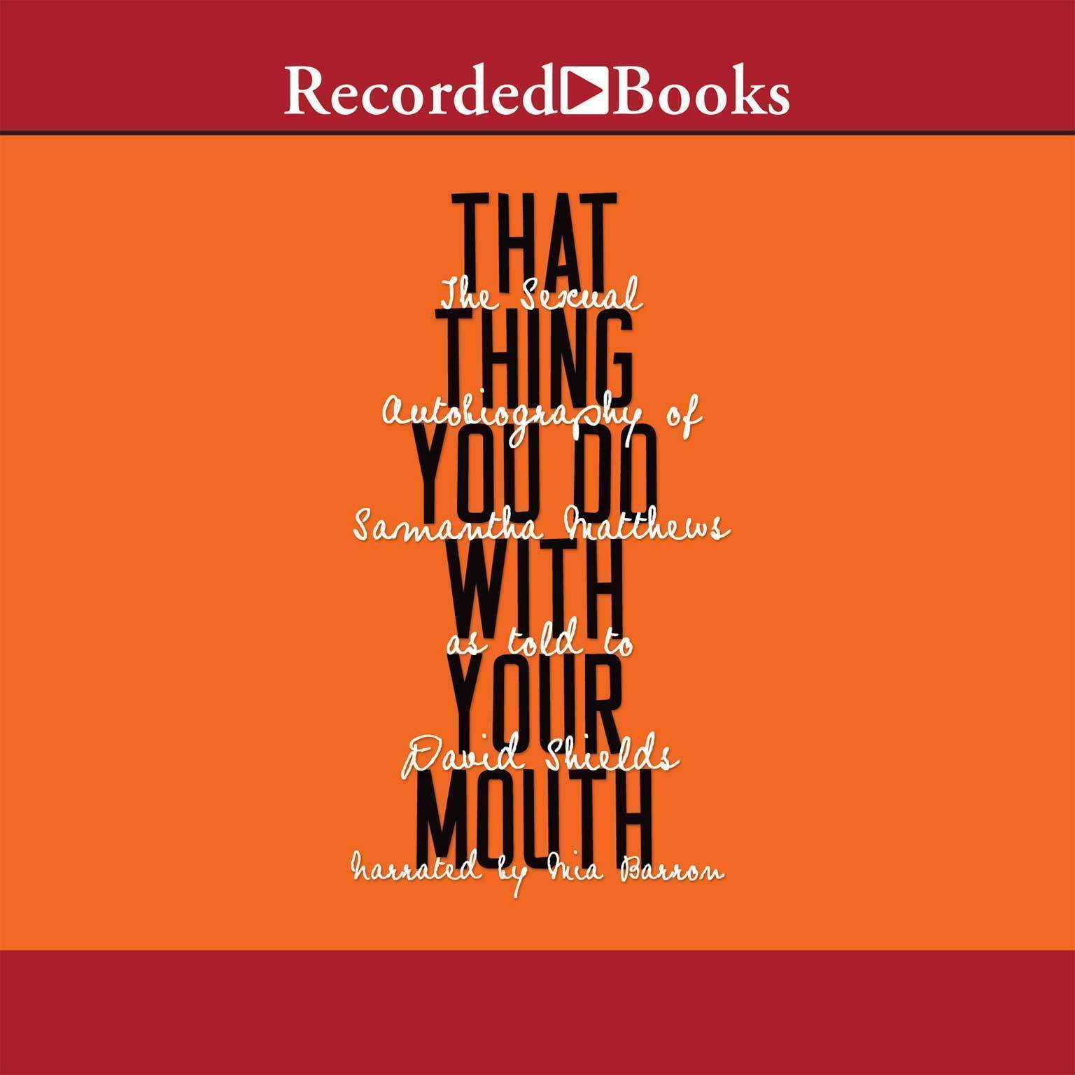 Printable That Thing You Do with Your Mouth: The Sexual Autobiography of Samantha Matthews as Told to David Shields Audiobook Cover Art