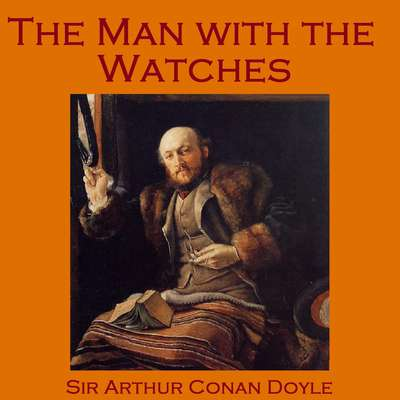 The Man with the Watches Audiobook, by Arthur Conan Doyle