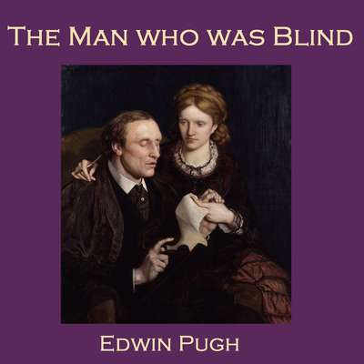 The Man Who Was Blind Audiobook, by Edwin Pugh