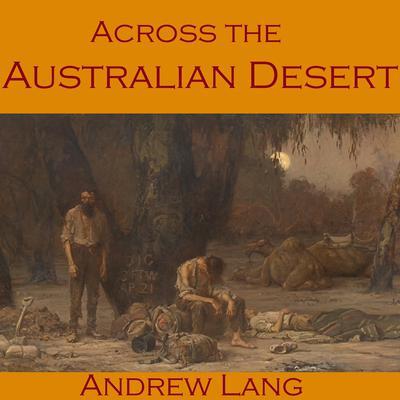 Across the Australian Desert: Robert O'Hara Burke's Expedition across Australia Audiobook, by Andrew Lang