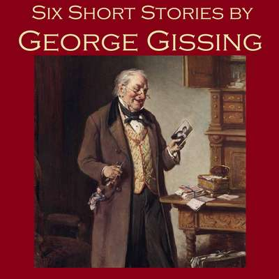 Six Short Stories by George Gissing Audiobook, by George Gissing