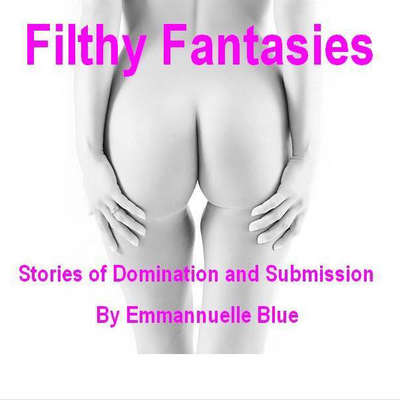 Filthy Fantasies: Stories of Domination and Submission Audiobook, by Emmannuelle Blue
