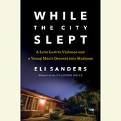 While the City Slept: A Love Lost to Violence and a Young Mans Descent into Madness Audiobook, by Eli Sanders