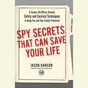 Spy Secrets That Can Save Your Life: A Former CIA Officer Reveals Safety and Survival Techniques to Keep You and Your Family Protected, by Jason Hanson