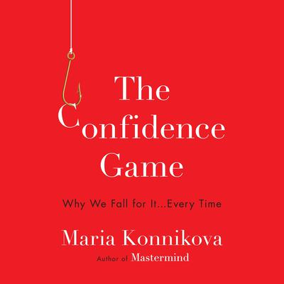 The Confidence Game: Why We Fall for It . . . Every Time Audiobook, by Maria Konnikova