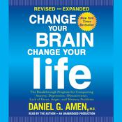 Change Your Brain, Change Your Life, Revised and Expanded: The Breakthrough Program for Conquering Anxiety, Depression, Obsessiveness, Lack of Focus, Anger, and Memory Problems, by Daniel G. Amen, Daniel G. Amen, Daniel G. Amen, M.D.