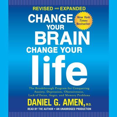 Change Your Brain, Change Your Life (Revised and Expanded): The Breakthrough Program for Conquering Anxiety, Depression, Obsessiveness, Lack of Focus, Anger, and Memory Problems Audiobook, by Daniel G. Amen