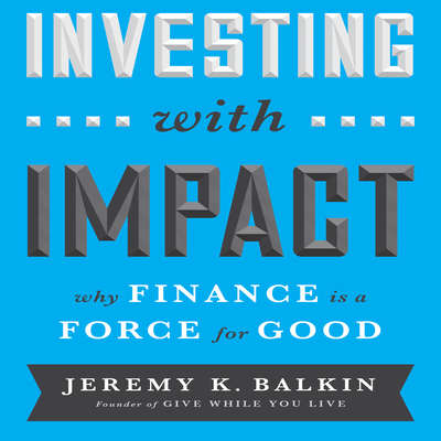 Investing With Impact: Why Finance is a Force for Good Audiobook, by Jeremy Balkin