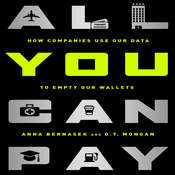 All You Can Pay: How Companies Use Our Data to Empty Our Wallets, by Anna Bernasek, D. T. Mongan