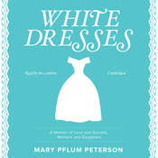 White Dresses: A Memoir of Love and Secrets, Mothers and Daughters , by Mary Pflum Peterson