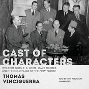 Cast of Characters: Wolcott Gibbs, E. B. White, James Thurber, and the Golden Age of the New Yorker Audiobook, by Thomas Vinciguerra