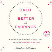 Bald is Better with Earrings: A Survivor's Guide to Getting through Breast Cancer Audiobook, by Andrea Hutton