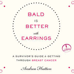 Bald is Better With Earrings: A Survivors Guide to Getting Through Breast Cancer Audiobook, by Andrea Hutton