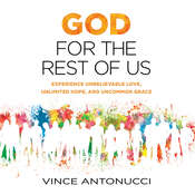 God for the Rest of Us: Experience Unbelievable Love, Unlimited Hope, and Uncommon Grace, by Vince Antonucci