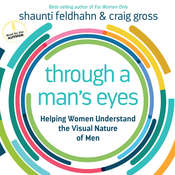 Through a Man's Eyes: Helping Women Understand the Visual Nature of Men Audiobook, by Shaunti Feldhahn, Craig Gross