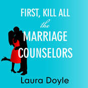 First, Kill All the Marriage Counselors: Modern-day Secrets to Being Desired, Cherished, and Adored for Life Audiobook, by Laura Doyle