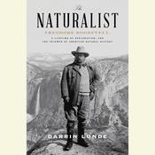 The Naturalist: Theodore Roosevelt, A Lifetime of Exploration, and the Triumph of American Natural History Audiobook, by Darrin Lunde