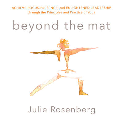 Beyond the Mat: Achieve Focus, Presence, and Enlightened Leadership through the Principles and Practice of Yoga Audiobook, by Julie Rosenberg