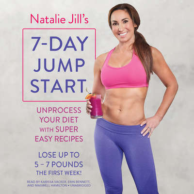 Natalie Jill's 7-Day Jump Start: Unprocess Your Diet with Super Easy Recipes--Lose Up to 5-7 Pounds the First Week! Audiobook, by Natalie Jill