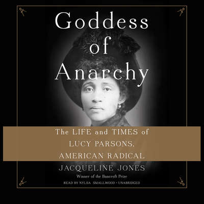 Goddess of Anarchy: The Life and Times of Lucy Parsons, American Radical Audiobook, by Jacqueline Jones