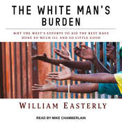 The White Mans Burden: Why the Wests Efforts to Aid the Rest Have Done So Much Ill and So Little Good Audiobook, by William Easterly