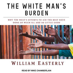 The White Mans Burden: Why the Wests Efforts to Aid the Rest Have Done So Much Ill and So Little Good Audiobook, by