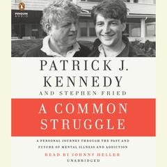 A Common Struggle: A Personal Journey Through the Past and Future of Mental Illness and Addiction Audiobook, by Patrick J. Kennedy, Stephen Fried