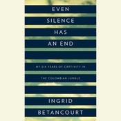 Even Silence Has an End: My Six Years of Captivity in the Colombian Jungle Audiobook, by Ingrid Betancourt
