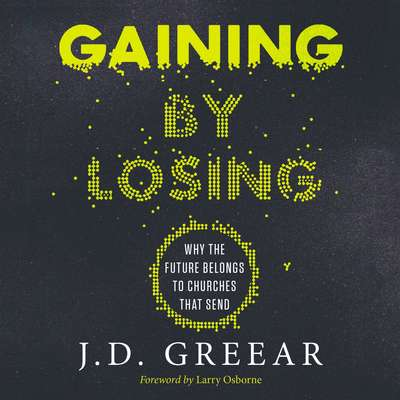 Gaining By Losing: Why the Future Belongs to Churches that Send Audiobook, by J. D. Greear