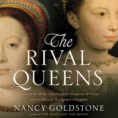 The Rival Queens: Catherine de Medici, Her Daughter Marguerite de Valois, and the Betrayal That Ignited a Kingdom Audiobook, by Nancy Goldstone