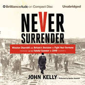 Never Surrender: Winston Churchill and Britain's Decision to Fight Nazi Germany in the Fateful Summer of 1940, by John Kelly