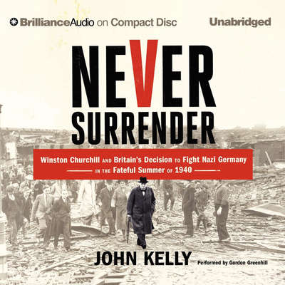Never Surrender: Winston Churchill and Britains Decision to Fight Nazi Germany in the Fateful Summer of 1940 Audiobook, by John Kelly
