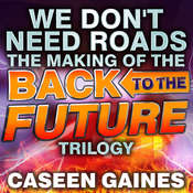 We Dont Need Roads: The Making of the Back to the Future Trilogy, by Caseen Gaines