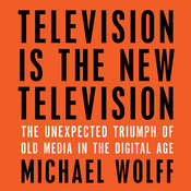 Television Is the New Television: The Unexpected Triumph of Old Media in the Digital Age, by Michael Wolff