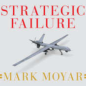 Strategic Failure: How President Obama's Drone Warfare, Defense Cuts, and Military Amateurism Have Imperiled America, by Mark Moyar