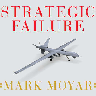 Strategic Failure: How President Obama's Drone Warfare, Defense Cuts, and Military Amateurism Have Imperiled America Audiobook, by Mark Moyar