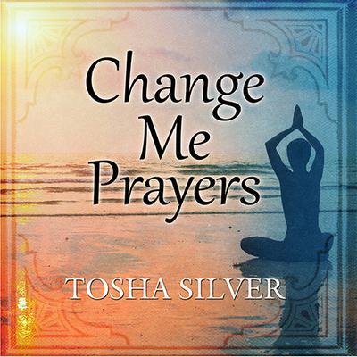 Change Me Prayers: The Hidden Power of Spiritual Surrender Audiobook, by Tosha Silver