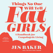 Things No One Will Tell Fat Girls: A Handbook for Unapologetic Living, by Jes M. Baker