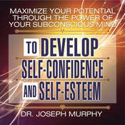 Maximize Your Potential Through the Power of Your Subconscious Mind to Develop Self-Confidence and Self-Esteem Audiobook, by Joseph Murphy