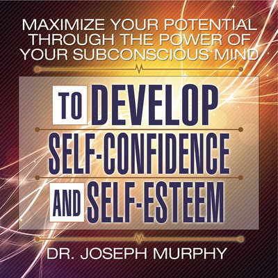 Maximize Your Potential Through the Power Your Subconscious Mind to Develop Self-Confidence and Self-Esteem Audiobook, by