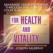 Maximize Your Potential Through the Power of Your Subconscious Mind for Health and Vitality Audiobook, by Joseph Murphy